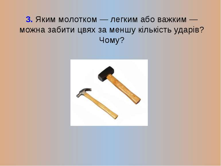3. Яким молотком — легким або важким — можна забити цвях за меншу кількість у...