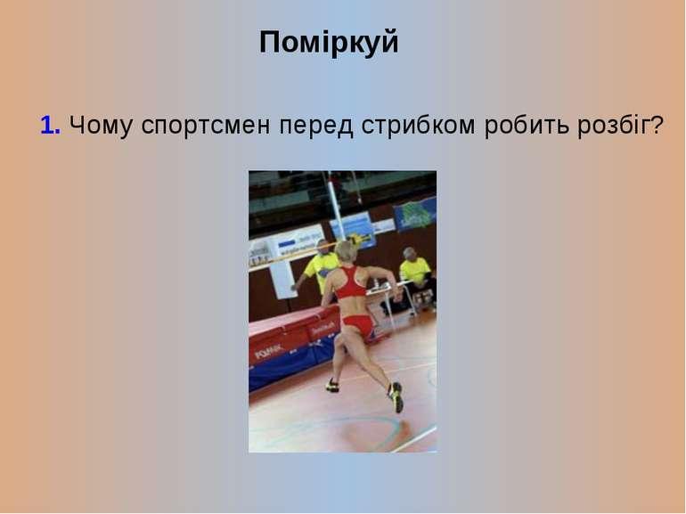Поміркуй 1. Чому спортсмен перед стрибком робить розбіг?