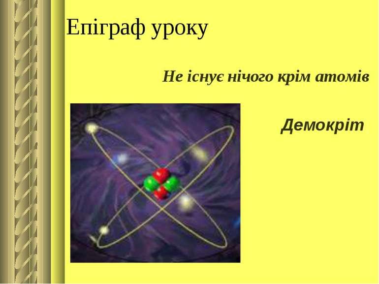 Епіграф уроку Не існує нічого крім атомів Демокріт