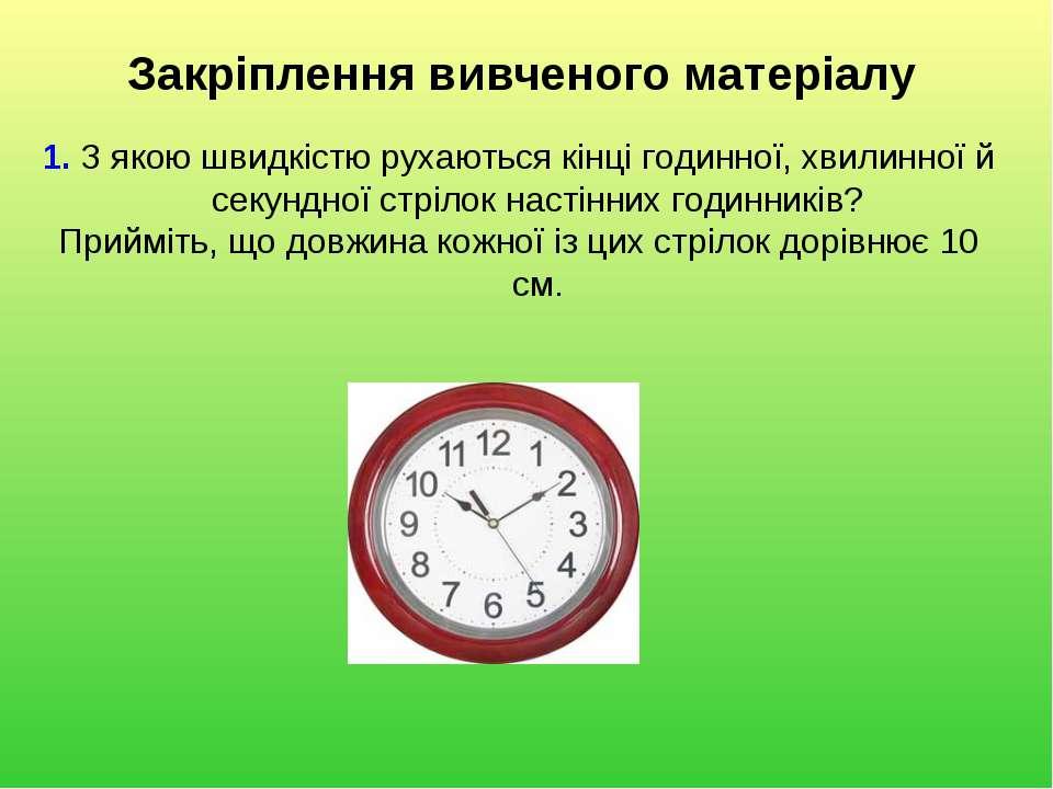 Закріплення вивченого матеріалу 1. З якою швидкістю рухаються кінці годинної,...
