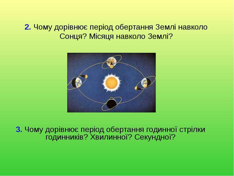 2. Чому дорівнює період обертання Землі навколо Сонця? Місяця навколо Землі? ...