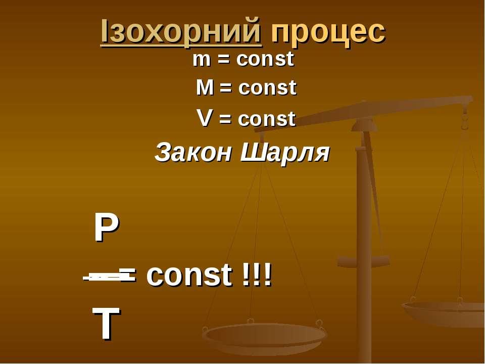 Ізохорний процес m = const M = const V = const Закон Шарля P --- = const !!! T