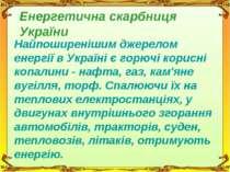 Енергетична скарбниця України Найпоширенішим джерелом енергії в Україні є гор...