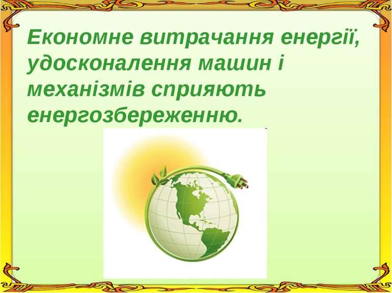 Економне витрачання енергії, удосконалення машин і механізмів сприяють енерго...