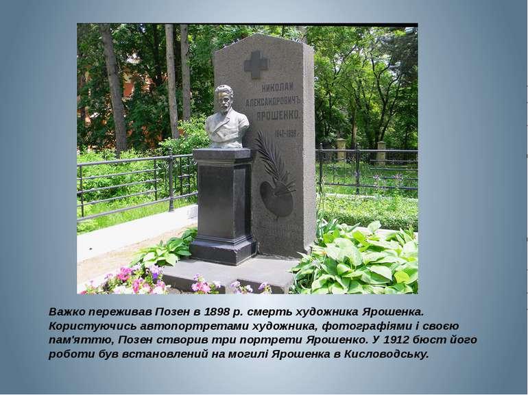 Важко переживав Позен в 1898 р. смерть художника Ярошенка. Користуючись автоп...