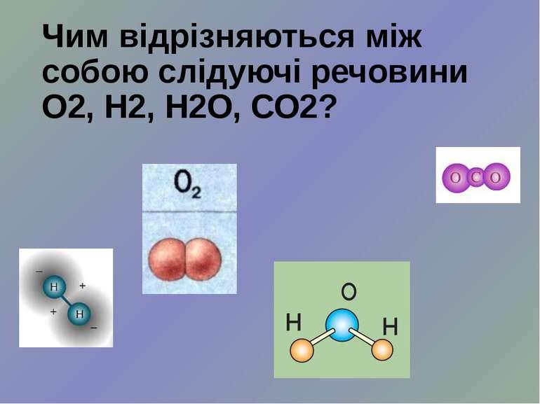 Чим відрізняються між собою слідуючі речовини О2, Н2, Н2О, СО2?