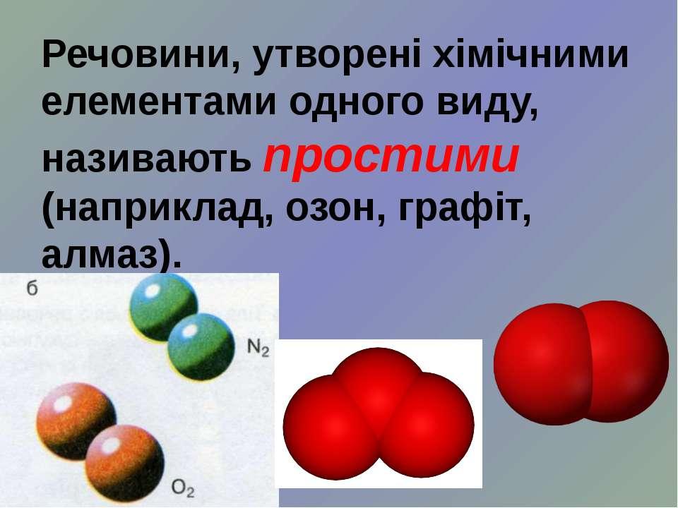 Речовини, утворені хімічними елементами одного виду, називають простими (напр...