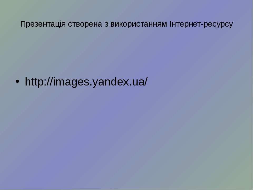 Презентація створена з використанням Інтернет-ресурсу http://images.yandex.ua/