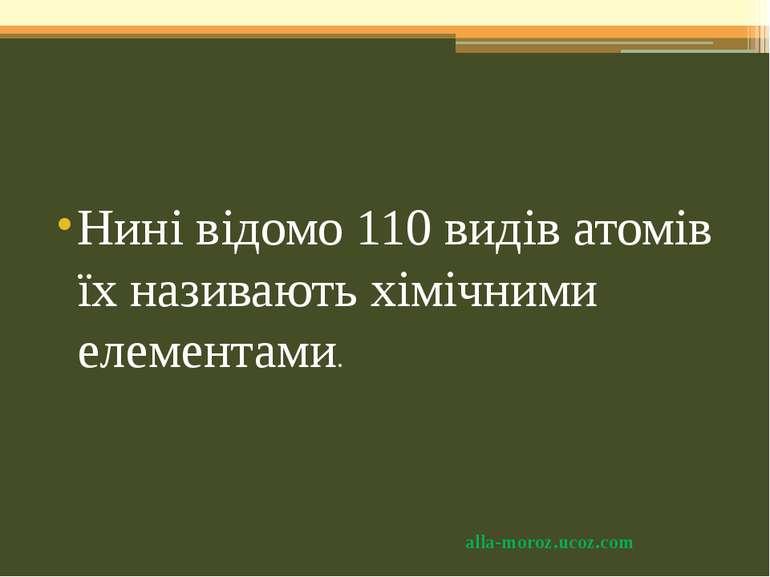 Нині відомо 110 видів атомів їх називають хімічними елементами. alla-moroz.uc...