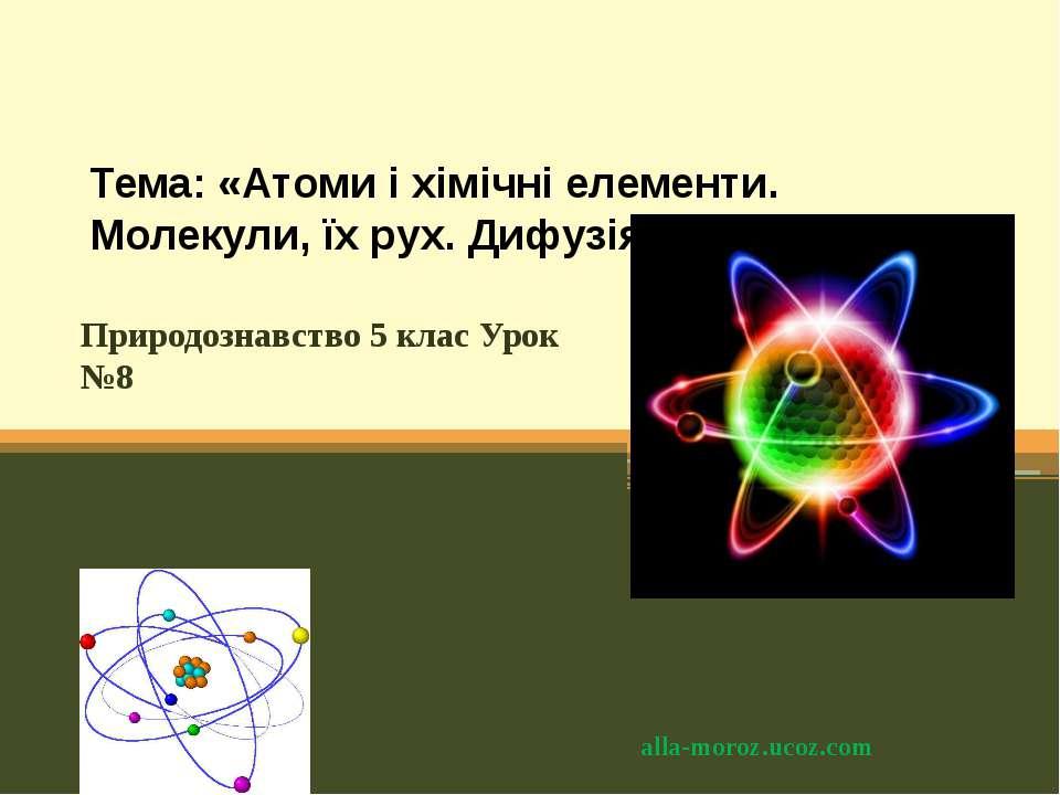 Тема: «Атоми і хімічні елементи. Молекули, їх рух. Дифузія». Природознавство ...