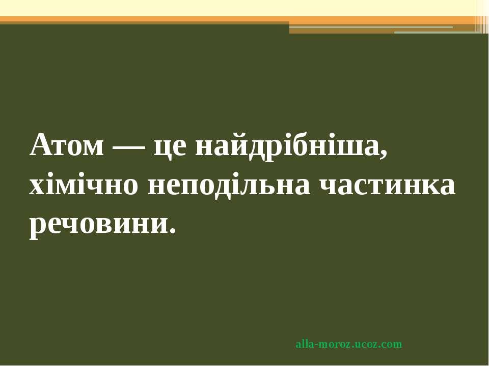 Атом — це найдрібніша, хімічно неподільна частинка речовини. alla-moroz.ucoz.com
