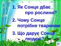 1. Як Сонце дбає про рослини? 2. Чому Сонце потрібне тваринам? 3. Що дарує Со...
