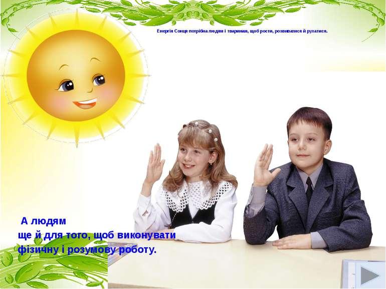 Енергія Сонця потрібна людям і тваринам, щоб рости, розвиватися й рухатися. ...