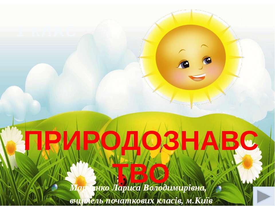 ПРИРОДОЗНАВСТВО 1 КЛАС Марченко Лариса Володимирівна, вчитель початкових клас...