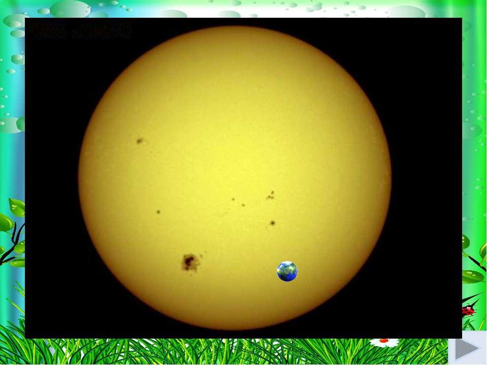 Сонце-це куля, та така велика ,що коли її порівняти з кавуном, то наша Земля ...