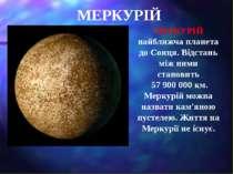 МЕРКУРІЙ МЕРКУРІЙ найближча планета до Сонця. Відстань між ними становить 57 ...