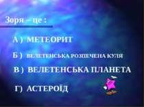 Зоря – це : А ) МЕТЕОРИТ Б ) ВЕЛЕТЕНСЬКА РОЗПЕЧЕНА КУЛЯ В ) ВЕЛЕТЕНСЬКА ПЛАНЕ...