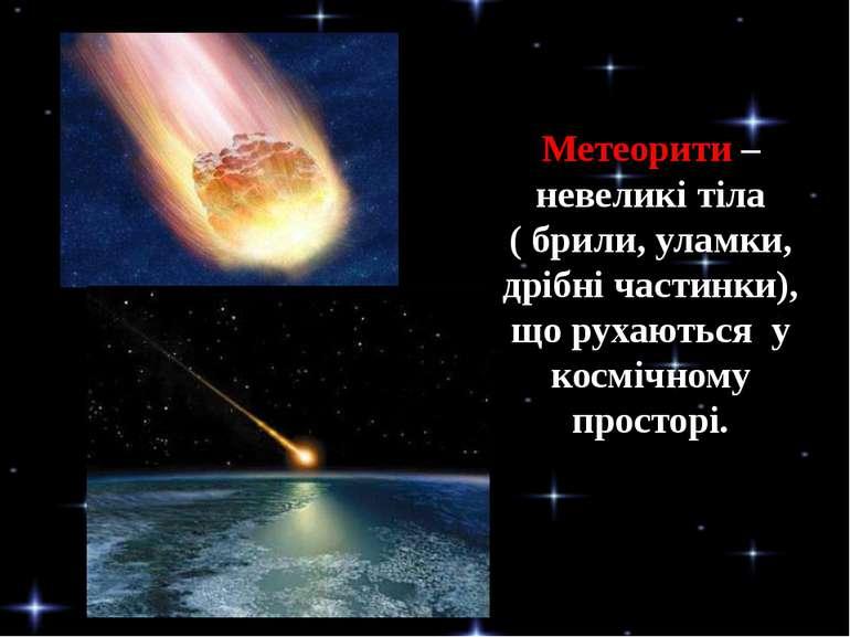 Метеорити – невеликі тіла ( брили, уламки, дрібні частинки), що рухаються у к...