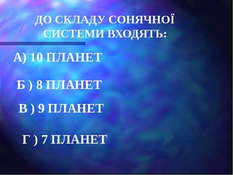 ДО СКЛАДУ СОНЯЧНОЇ СИСТЕМИ ВХОДЯТЬ: А) 10 ПЛАНЕТ Б ) 8 ПЛАНЕТ В ) 9 ПЛАНЕТ Г ...