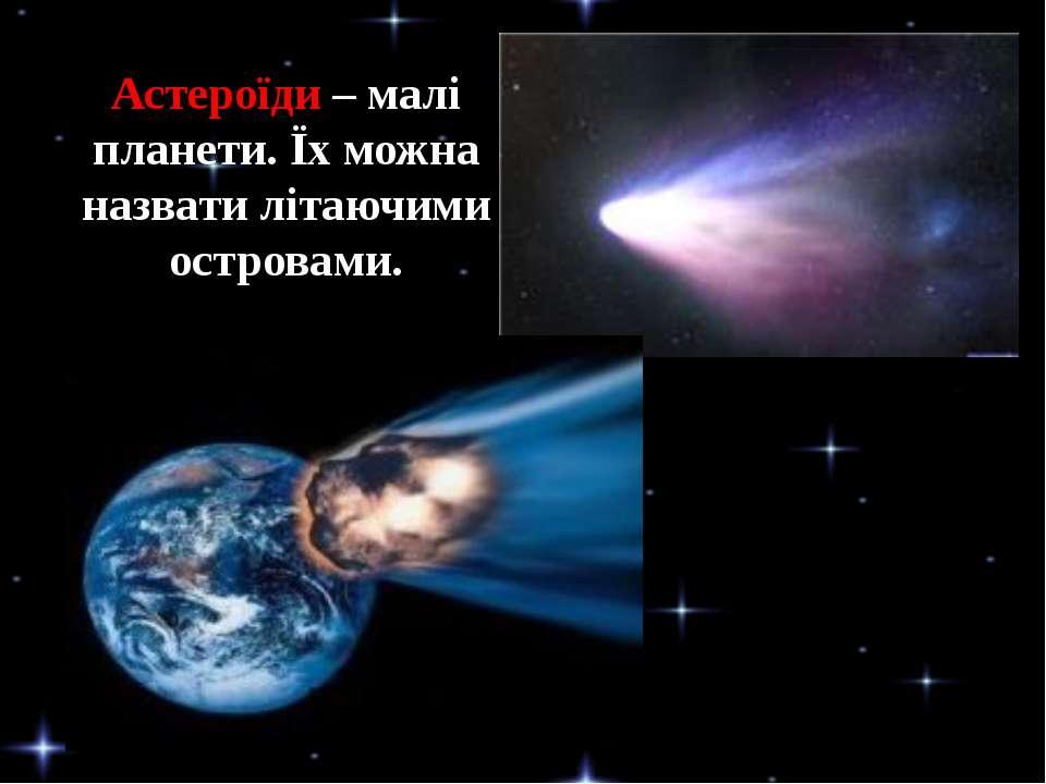Астероїди – малі планети. Їх можна назвати літаючими островами.