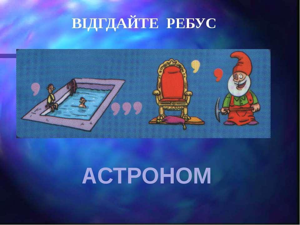ВІДГДАЙТЕ РЕБУС АСТРОНОМ