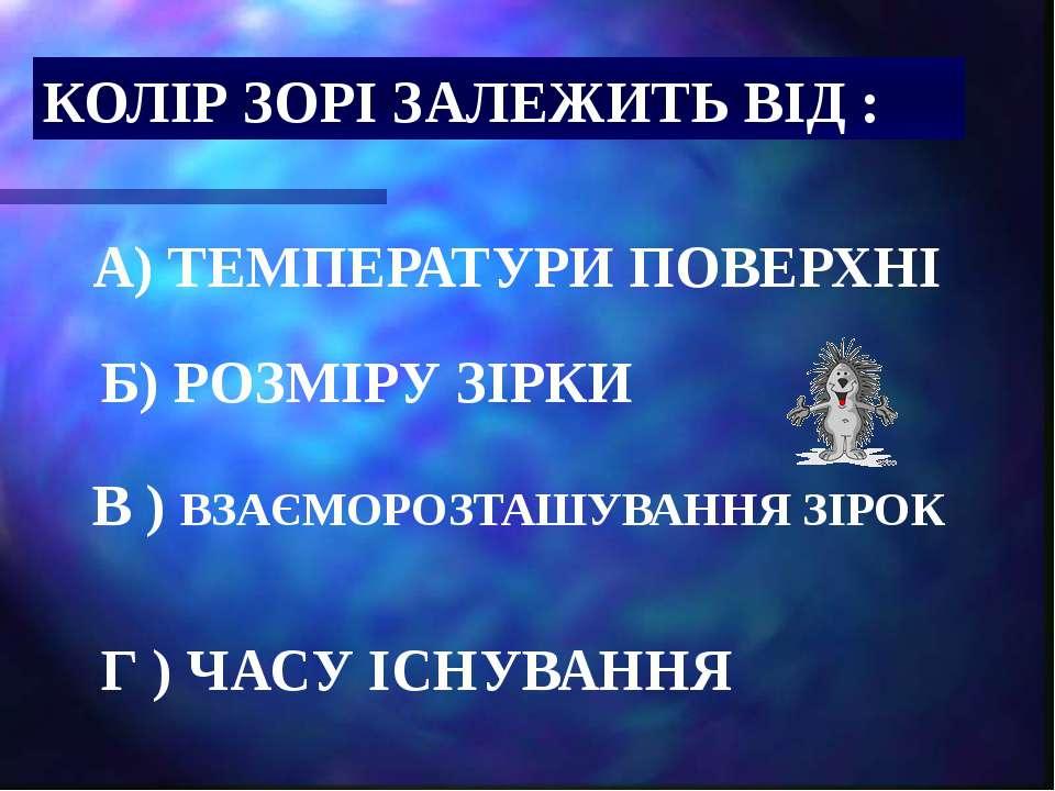 КОЛІР ЗОРІ ЗАЛЕЖИТЬ ВІД : А) ТЕМПЕРАТУРИ ПОВЕРХНІ Б) РОЗМІРУ ЗІРКИ В ) ВЗАЄМО...