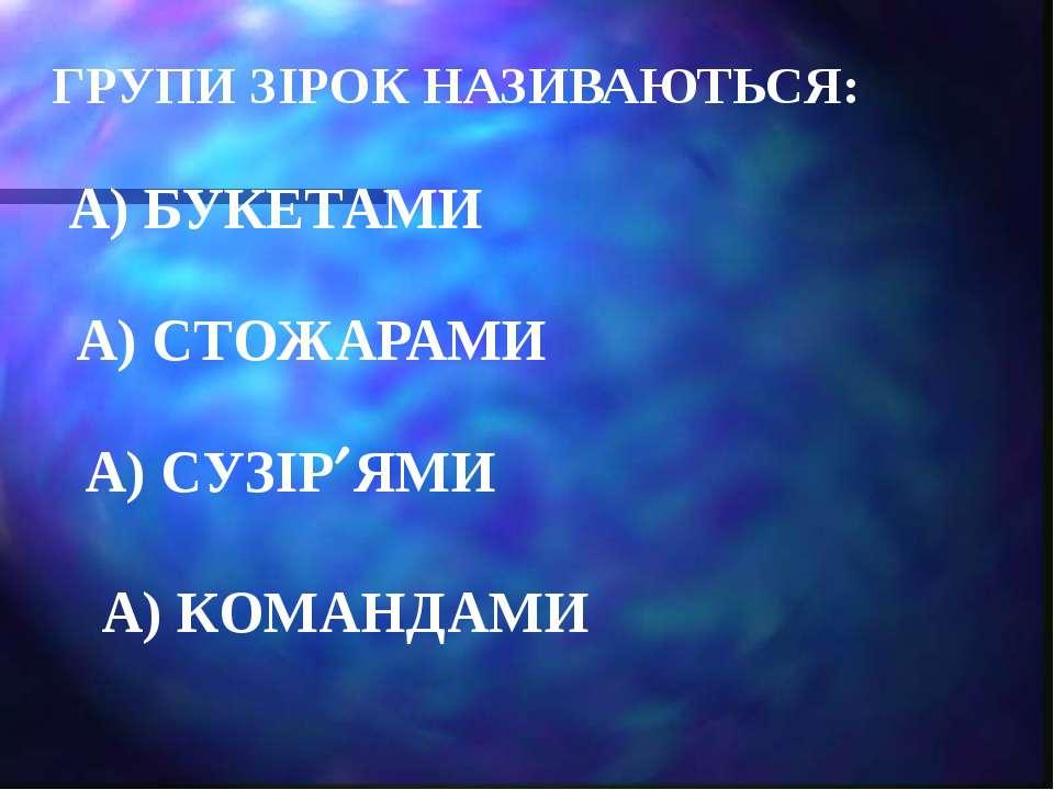 ГРУПИ ЗІРОК НАЗИВАЮТЬСЯ: А) БУКЕТАМИ А) СТОЖАРАМИ А) СУЗІР ЯМИ А) КОМАНДАМИ