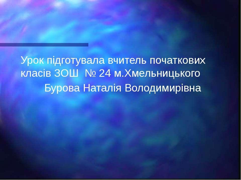 Урок підготувала вчитель початкових класів ЗОШ № 24 м.Хмельницького Бурова На...