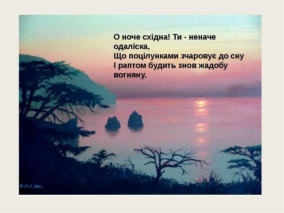 О ноче східна! Ти - неначе одаліска, Що поцілунками зчаровує до сну І рапто...