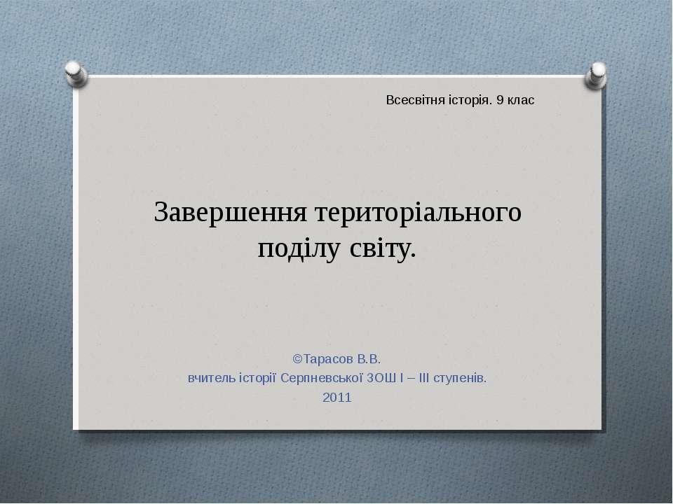 Завершення територіального поділу світу. ©Тарасов В.В. вчитель історії Серпне...