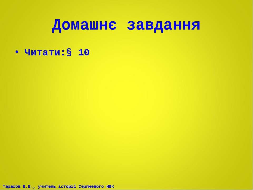 Домашнє завдання Читати:§ 10 Тарасов В.В., учитель історії Серпневого НВК