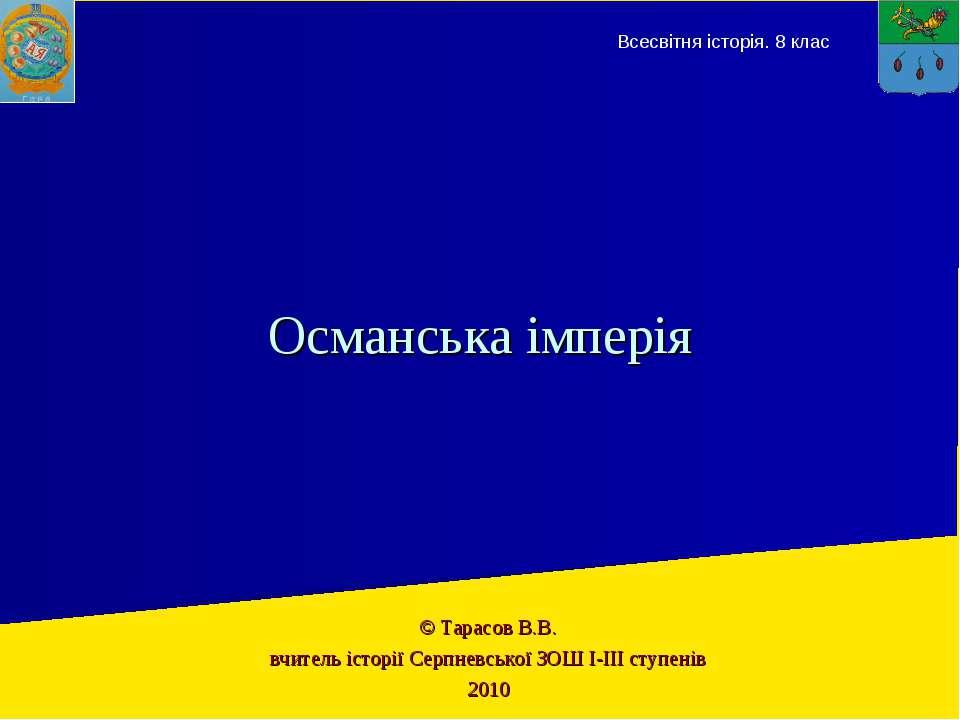 © Тарасов В.В. вчитель історії Серпневської ЗОШ І-ІІІ ступенів 2010 Османська...