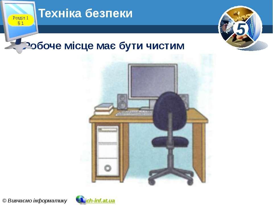 Техніка безпеки Робоче місце має бути чистим Розділ 1 § 1 5 © Вивчаємо інформ...