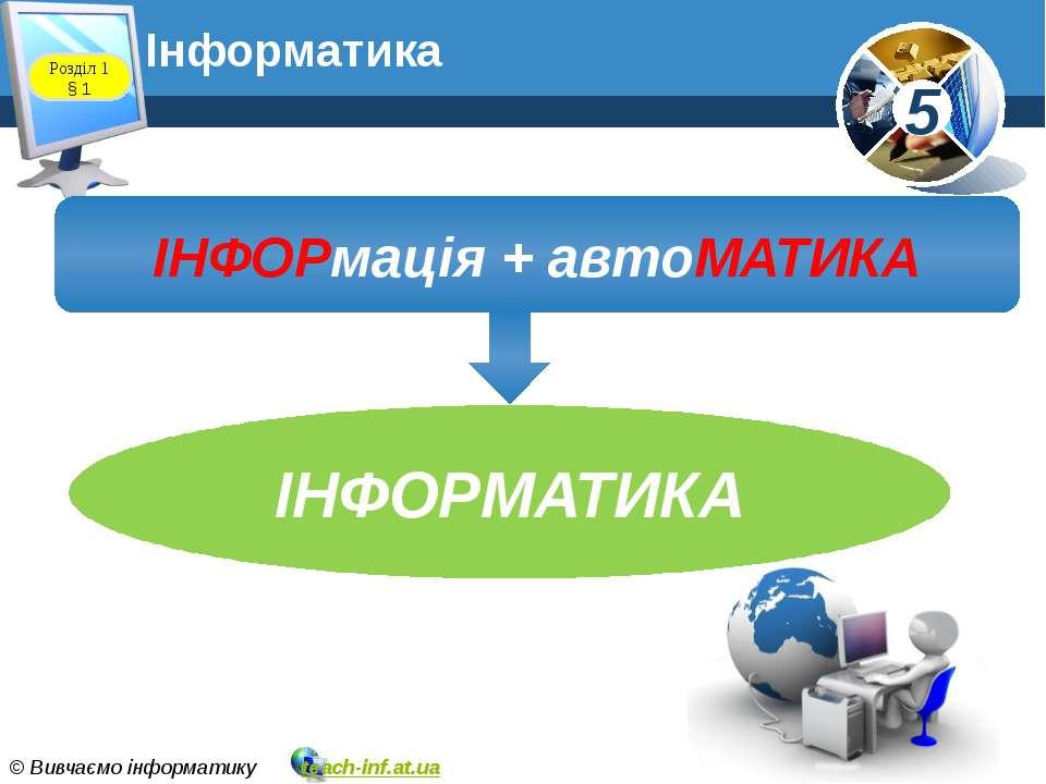 Розділ 1 § 1 ІНФОРмація + автоМАТИКА ІНФОРМАТИКА Інформатика 5 © Вивчаємо інф...