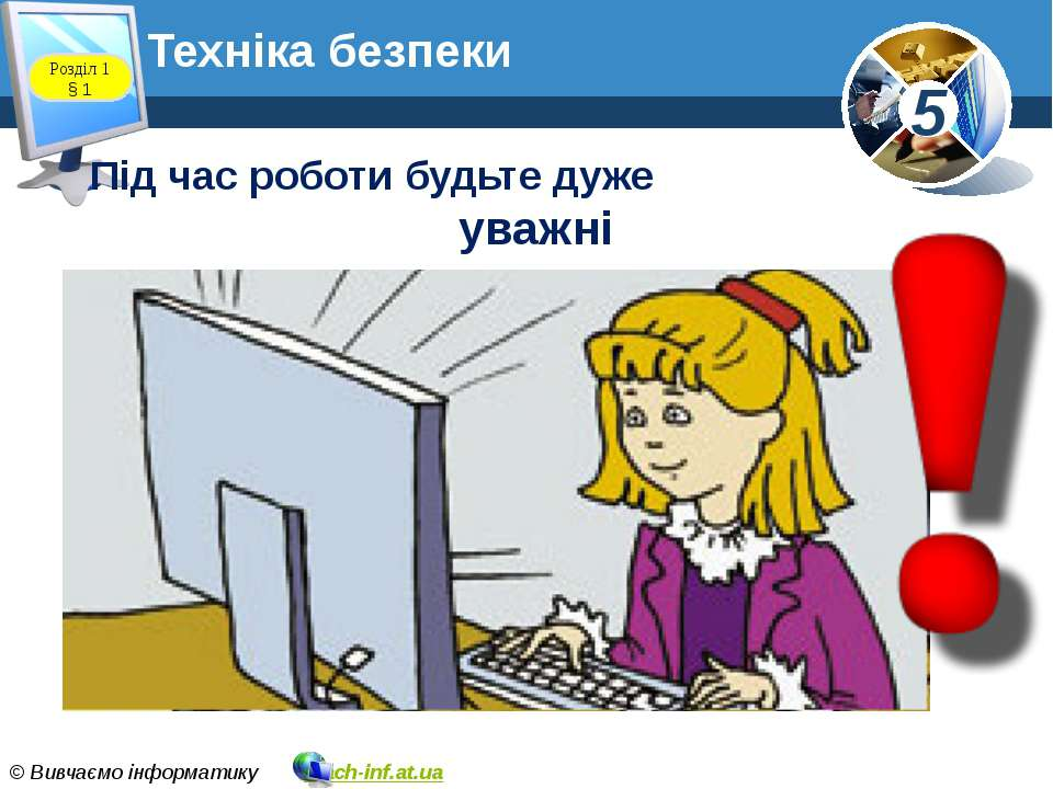 Техніка безпеки Розділ 1 § 1 Під час роботи будьте дуже уважні 5 © Вивчаємо і...