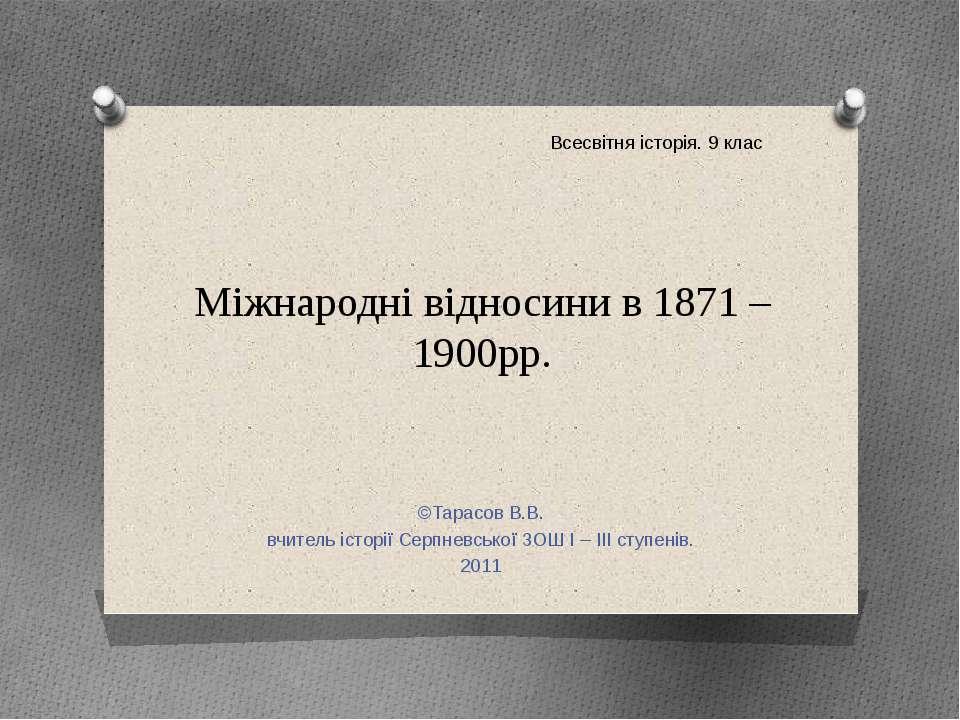 Міжнародні відносини в 1871 – 1900рр. ©Тарасов В.В. вчитель історії Серпневсь...