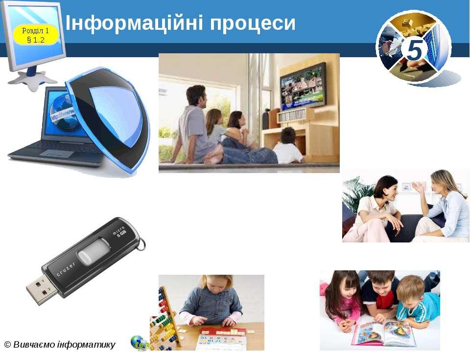 Інформаційні процеси Розділ 1 § 1.2 5 © Вивчаємо інформатику teach-inf.at.ua