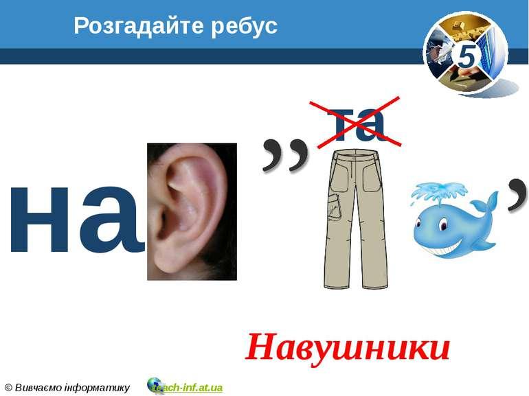 Розгадайте ребус Навушники на та 5 © Вивчаємо інформатику teach-inf.at.ua