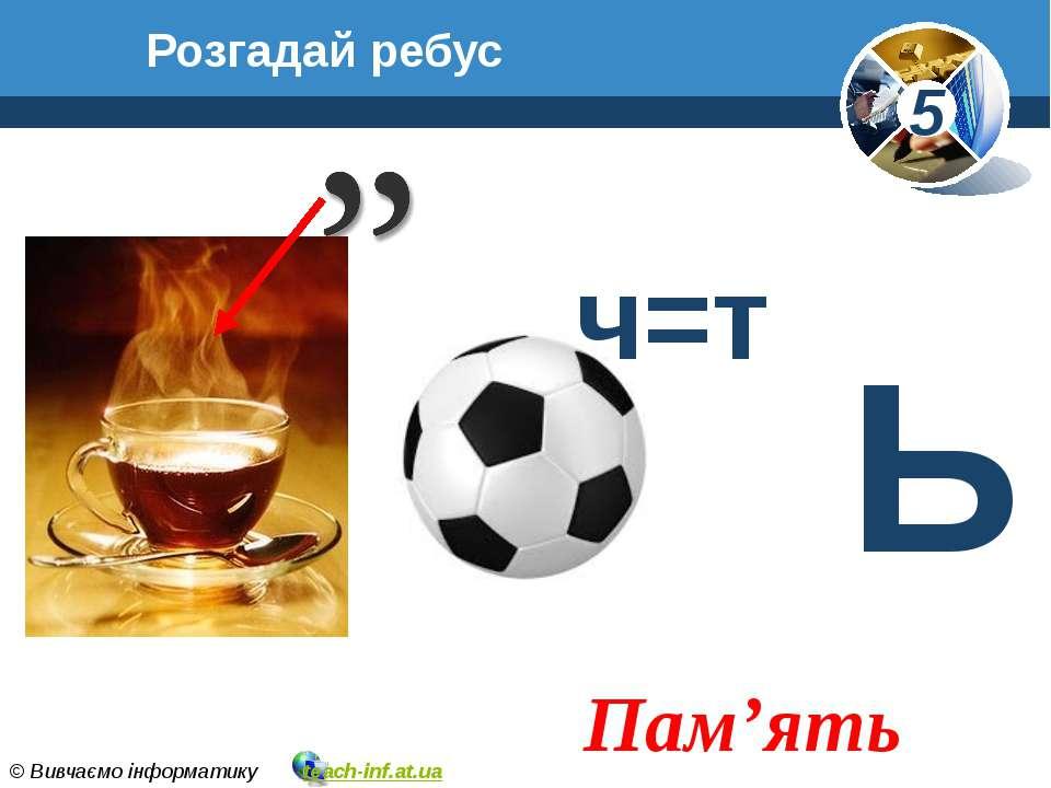 Розгадай ребус www.teach-inf.at.ua Пам'ять ч=т Ь 5 © Вивчаємо інформатику tea...