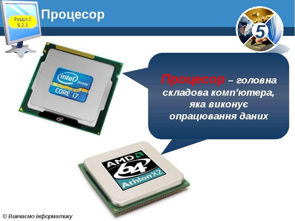 Процесор Процесор – головна складова комп'ютера, яка виконує опрацювання дани...