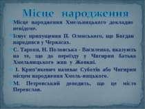 Місце народження Хмельницького докладно невідоме. Існує припущення П. Оленськ...