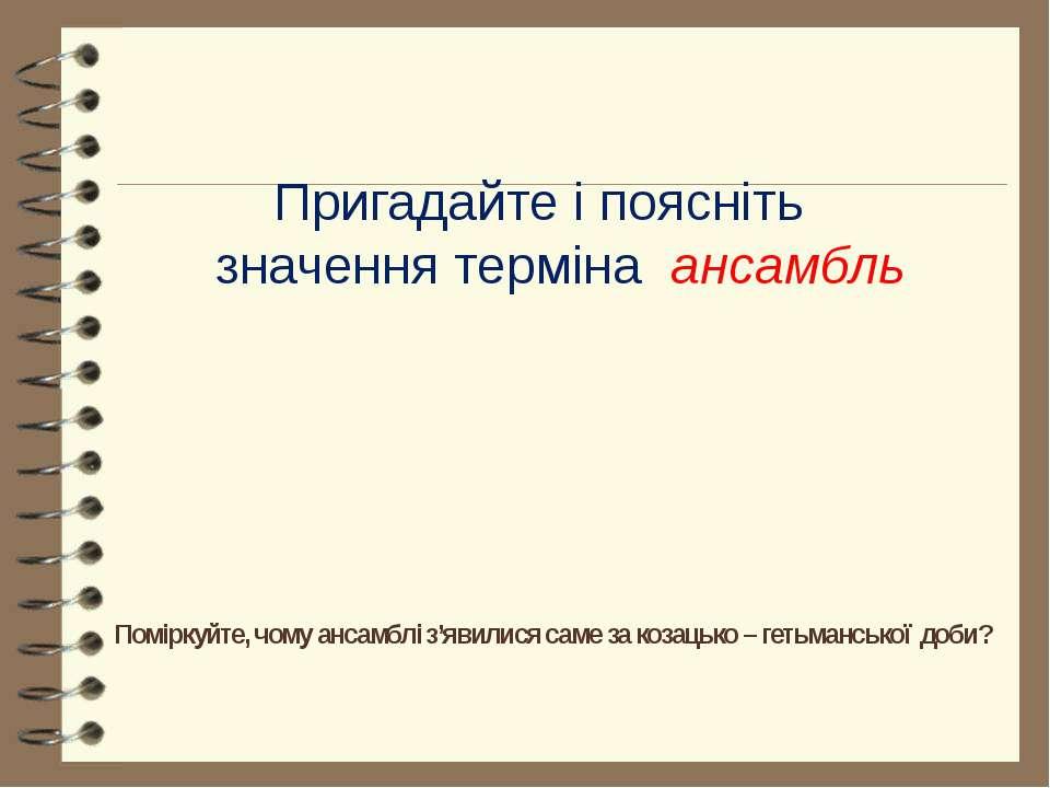 Поміркуйте, чому ансамблі з'явилися саме за козацько – гетьманської доби? При...