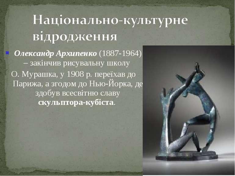 Олександр Архипенко (1887-1964) – закінчив рисувальну школу О. Мурашка, у 190...