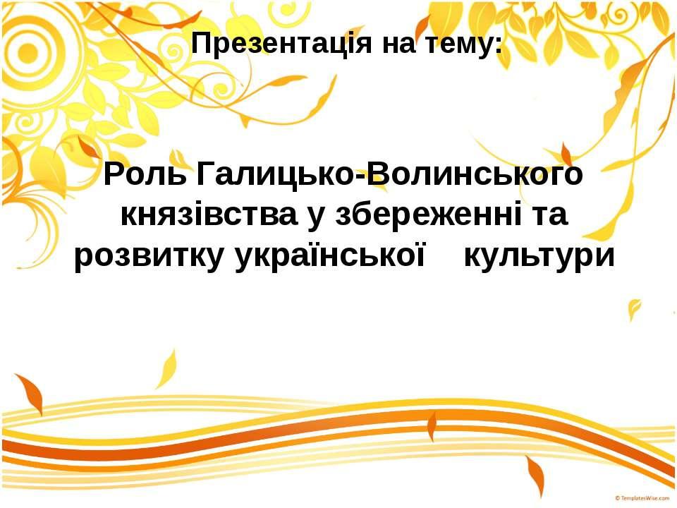 Роль Галицько-Волинського князівства у збереженні та розвитку української кул...