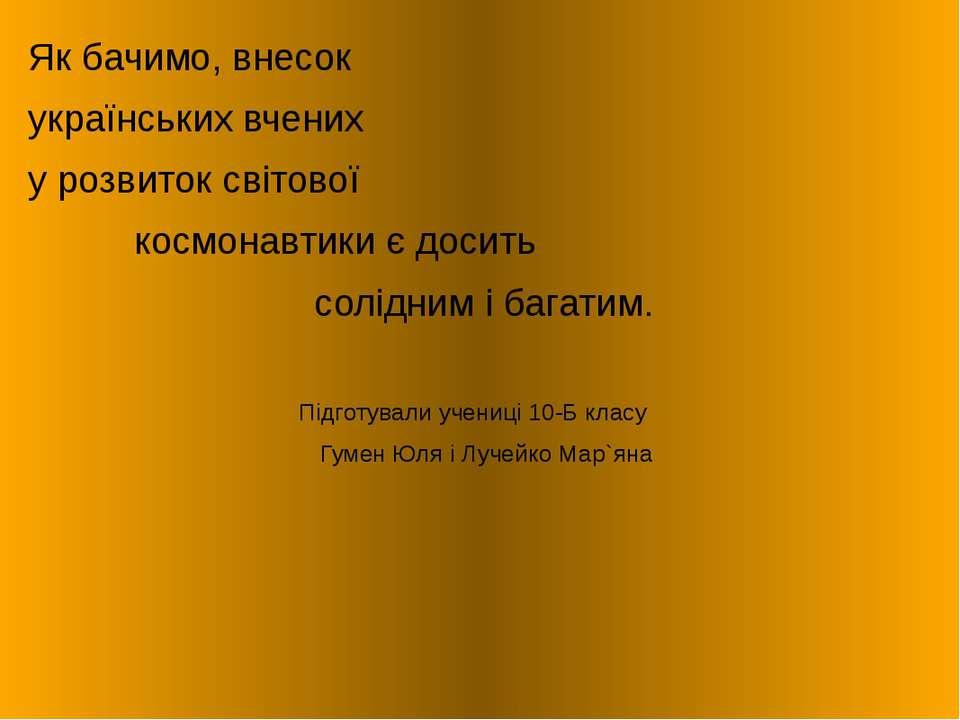 Як бачимо, внесок українських вчених у розвиток світової космонавтики є досит...