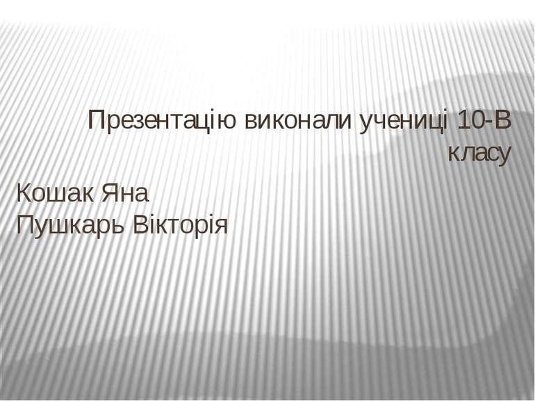 Презентацію виконали учениці 10-В класу Кошак Яна Пушкарь Вікторія