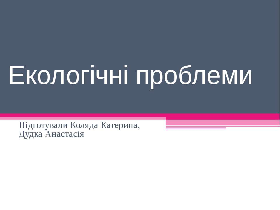 Екологічні проблеми Підготували Коляда Катерина, Дудка Анастасія