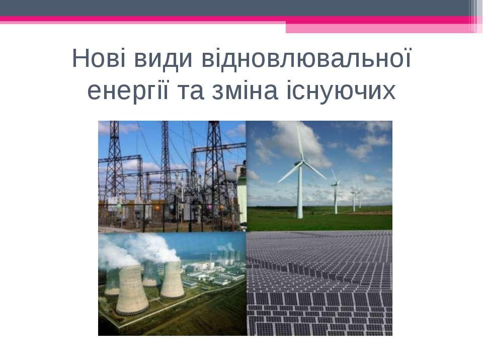 Нові види відновлювальної енергії та зміна існуючих