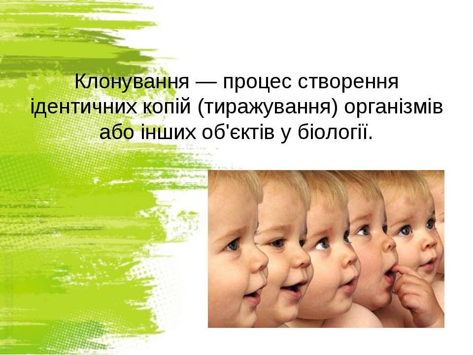 Клонування — процес створення ідентичних копій (тиражування) організмів або і...