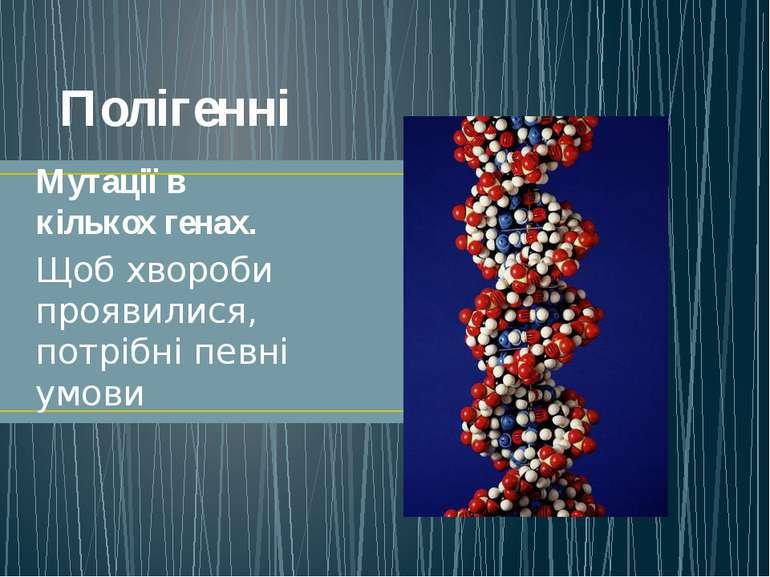 Полігенні Мутації в кількох генах. Щоб хвороби проявилися, потрібні певні умови